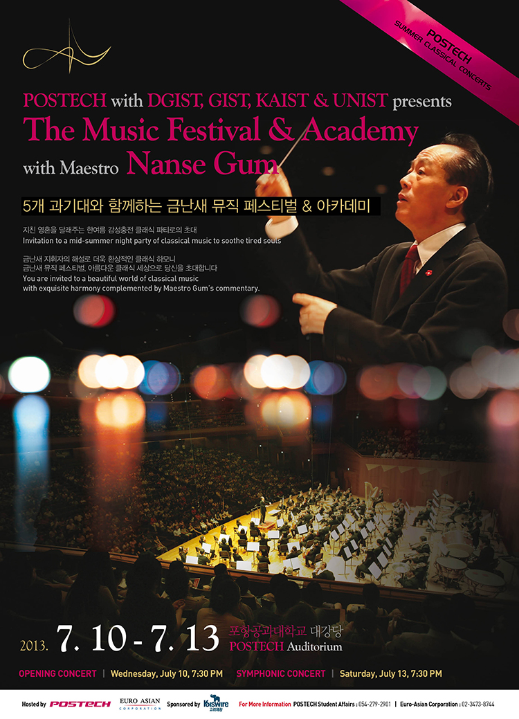 POSTECH SUMMER CLASSICAL CONCERTS POSTECH with DGIST, GIST, KAIST & UNIST presents The Music Festival & Academy with Maestro Nanse Gum 5개 과기대와 함께하는 금난새 뮤직 페스티벌 & 아카테미 2013.7.10-7.13 포항공과대학교 대강당POSTECH Auditorium OPENING CONCERT Wednesday,July 10, 7:30PM, SYMPHONIC CONCERT, Saturday,July 13,7:30 PM