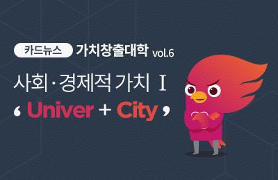 [가치창출대학 카드뉴스 Vol.6] 사회 ·경제적 가치Ⅰ 'Univer+City'